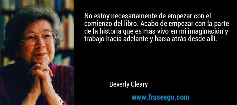 No estoy necesariamente de empezar con el comienzo del libro. Acabo de empezar con la parte de la historia que es más vivo en mi imaginación y trabajo hacia adelante y hacia atrás desde allí. – Beverly Cleary
