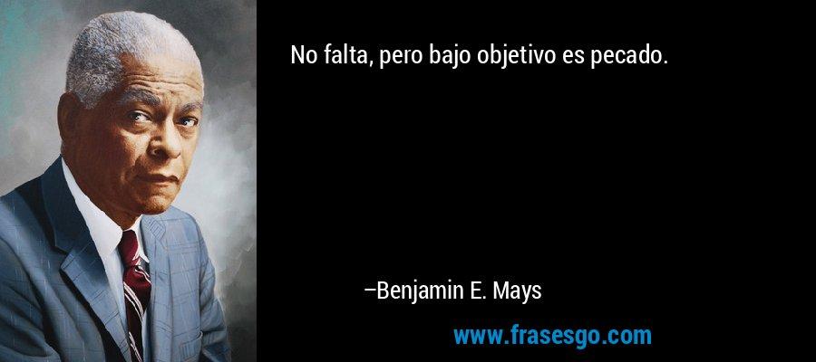 No falta, pero bajo objetivo es pecado. – Benjamin E. Mays