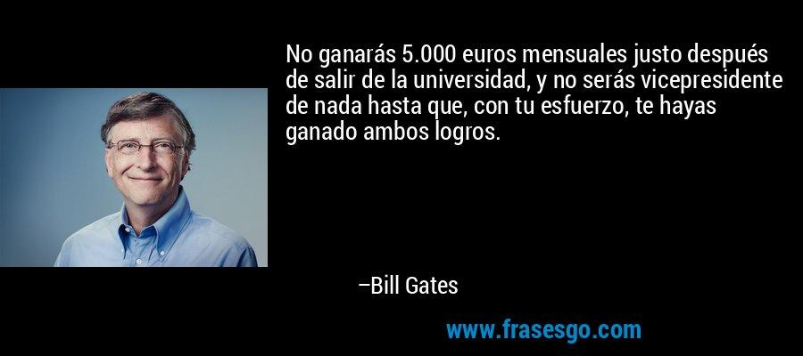 No ganarás 5.000 euros mensuales justo después de salir de la universidad, y no serás vicepresidente de nada hasta que, con tu esfuerzo, te hayas ganado ambos logros. – Bill Gates