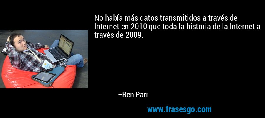 No había más datos transmitidos a través de Internet en 2010 que toda la historia de la Internet a través de 2009. – Ben Parr