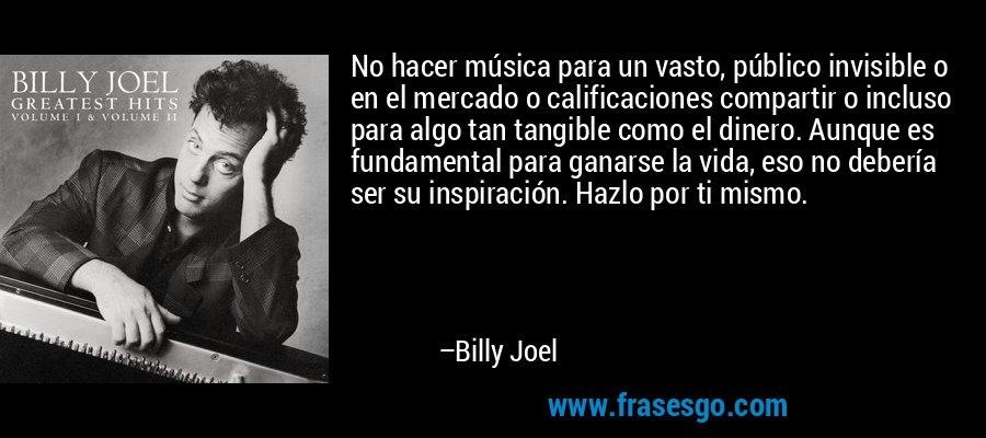 No hacer música para un vasto, público invisible o en el mercado o calificaciones compartir o incluso para algo tan tangible como el dinero. Aunque es fundamental para ganarse la vida, eso no debería ser su inspiración. Hazlo por ti mismo. – Billy Joel