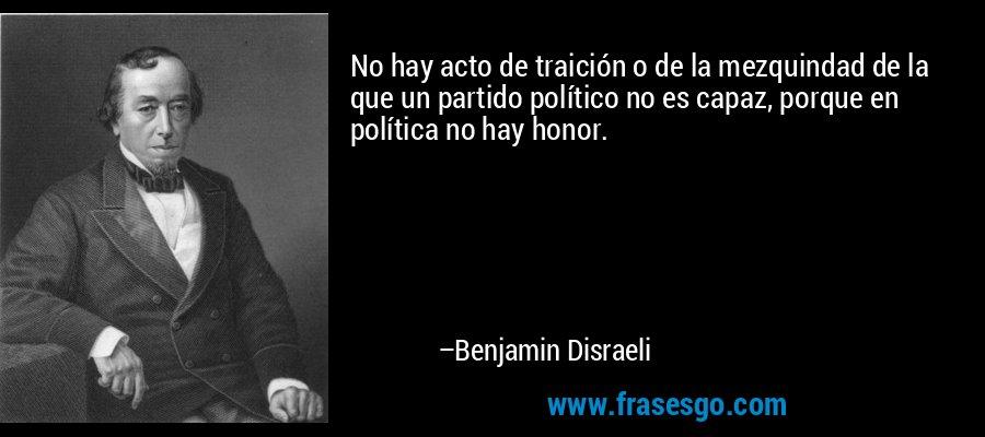 No hay acto de traición o de la mezquindad de la que un partido político no es capaz, porque en política no hay honor. – Benjamin Disraeli