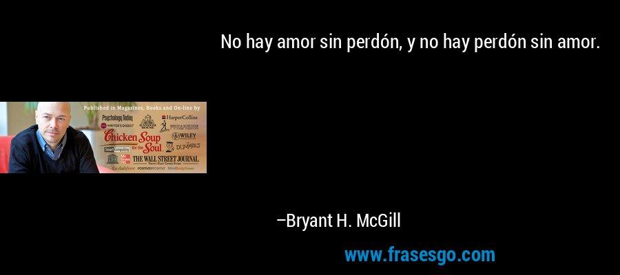 No hay amor sin perdón, y no hay perdón sin amor. – Bryant H. McGill