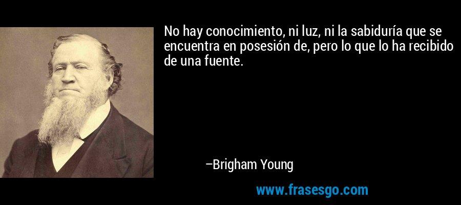 No hay conocimiento, ni luz, ni la sabiduría que se encuentra en posesión de, pero lo que lo ha recibido de una fuente. – Brigham Young