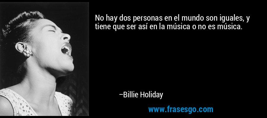 No hay dos personas en el mundo son iguales, y tiene que ser así en la música o no es música. – Billie Holiday