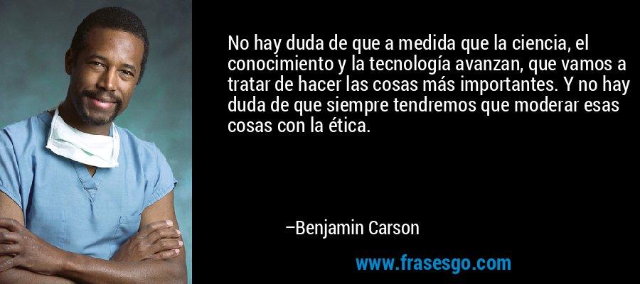 No hay duda de que a medida que la ciencia, el conocimiento y la tecnología avanzan, que vamos a tratar de hacer las cosas más importantes. Y no hay duda de que siempre tendremos que moderar esas cosas con la ética. – Benjamin Carson