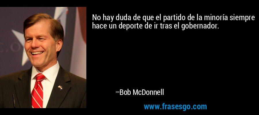 No hay duda de que el partido de la minoría siempre hace un deporte de ir tras el gobernador. – Bob McDonnell