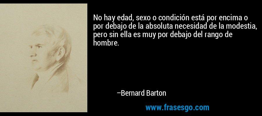 No hay edad, sexo o condición está por encima o por debajo de la absoluta necesidad de la modestia, pero sin ella es muy por debajo del rango de hombre. – Bernard Barton