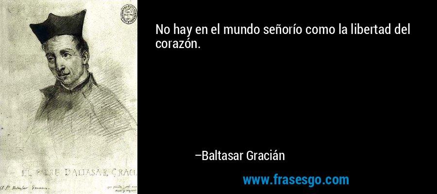 No hay en el mundo señorío como la libertad del corazón. – Baltasar Gracián