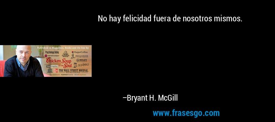 No hay felicidad fuera de nosotros mismos. – Bryant H. McGill