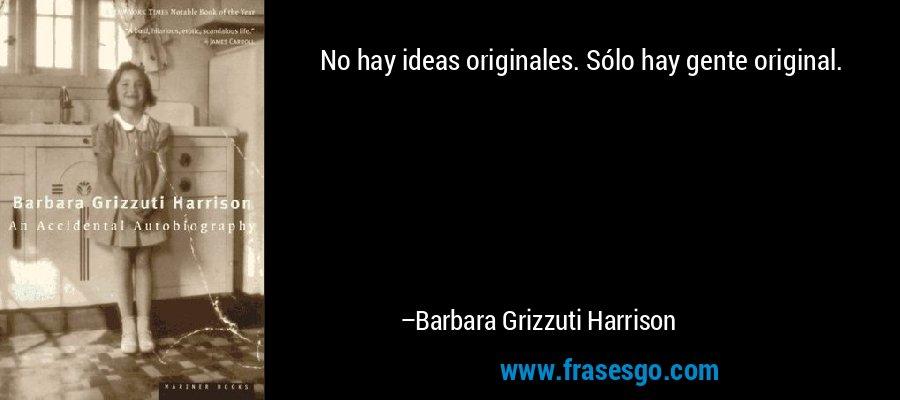 No hay ideas originales. Sólo hay gente original. – Barbara Grizzuti Harrison