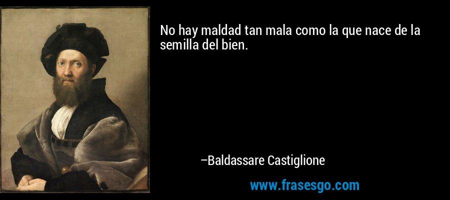 No hay maldad tan mala como la que nace de la semilla del bien. – Baldassare Castiglione