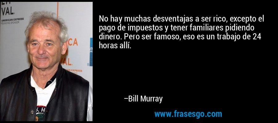 No hay muchas desventajas a ser rico, excepto el pago de impuestos y tener familiares pidiendo dinero. Pero ser famoso, eso es un trabajo de 24 horas allí. – Bill Murray