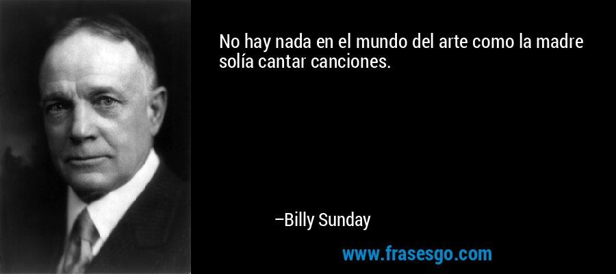 No hay nada en el mundo del arte como la madre solía cantar canciones. – Billy Sunday