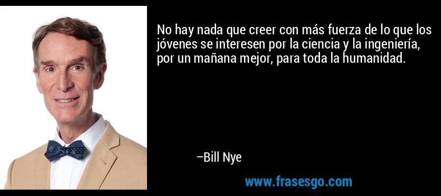 No hay nada que creer con más fuerza de lo que los jóvenes se interesen por la ciencia y la ingeniería, por un mañana mejor, para toda la humanidad. – Bill Nye