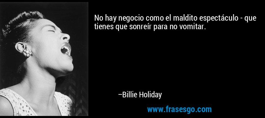 No hay negocio como el maldito espectáculo - que tienes que sonreír para no vomitar. – Billie Holiday