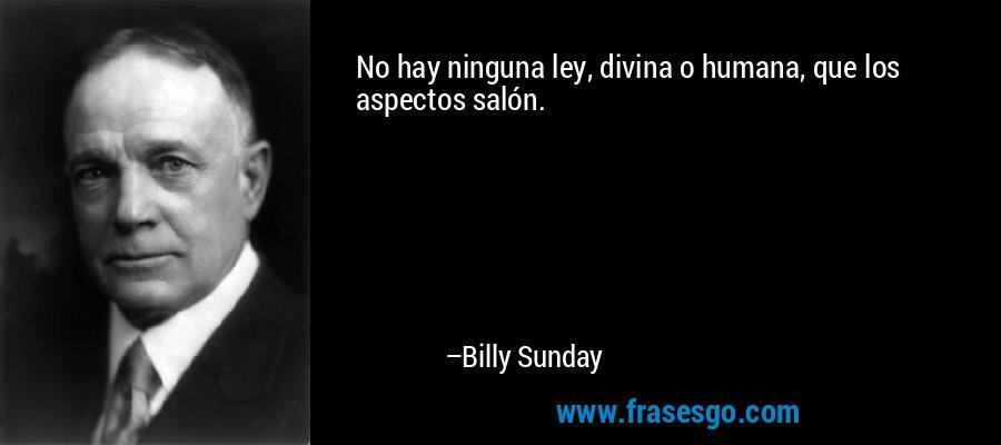 No hay ninguna ley, divina o humana, que los aspectos salón. – Billy Sunday