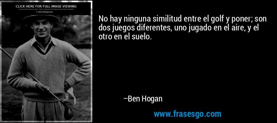 No hay ninguna similitud entre el golf y poner; son dos juegos diferentes, uno jugado en el aire, y el otro en el suelo. – Ben Hogan