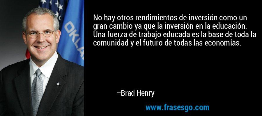 No hay otros rendimientos de inversión como un gran cambio ya que la inversión en la educación. Una fuerza de trabajo educada es la base de toda la comunidad y el futuro de todas las economías. – Brad Henry