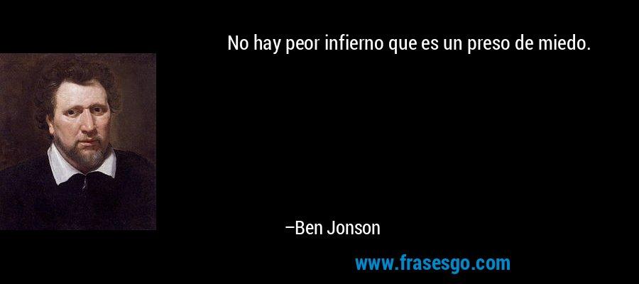 No hay peor infierno que es un preso de miedo. – Ben Jonson