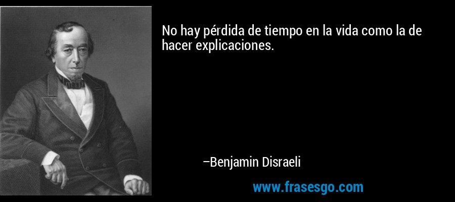 No hay pérdida de tiempo en la vida como la de hacer explicaciones. – Benjamin Disraeli