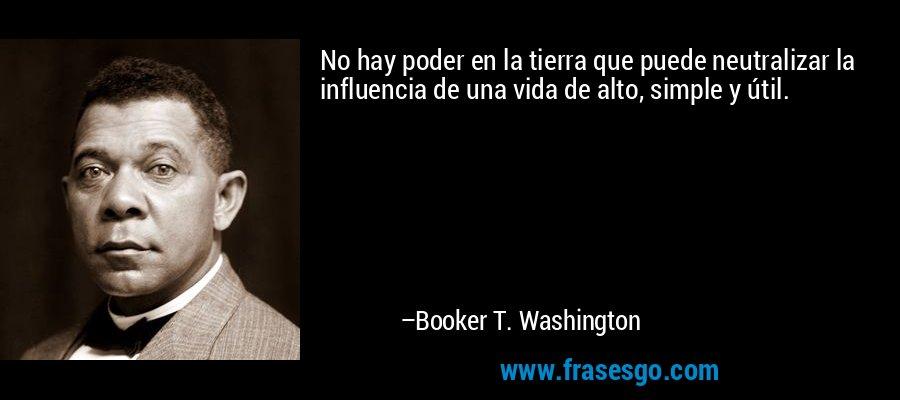 No hay poder en la tierra que puede neutralizar la influencia de una vida de alto, simple y útil. – Booker T. Washington