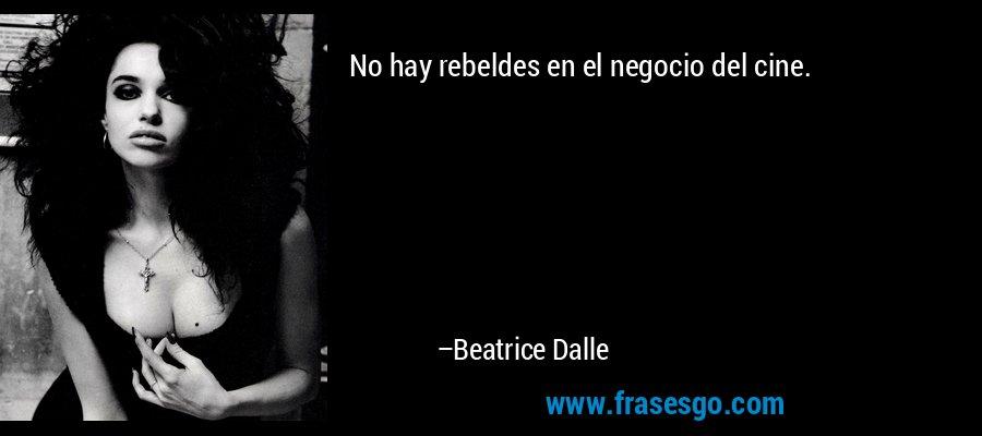 No hay rebeldes en el negocio del cine. – Beatrice Dalle