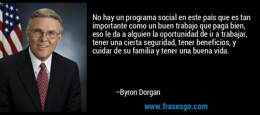 No hay un programa social en este país que es tan importante como un buen trabajo que paga bien, eso le da a alguien la oportunidad de ir a trabajar, tener una cierta seguridad, tener beneficios, y cuidar de su familia y tener una buena vida. – Byron Dorgan