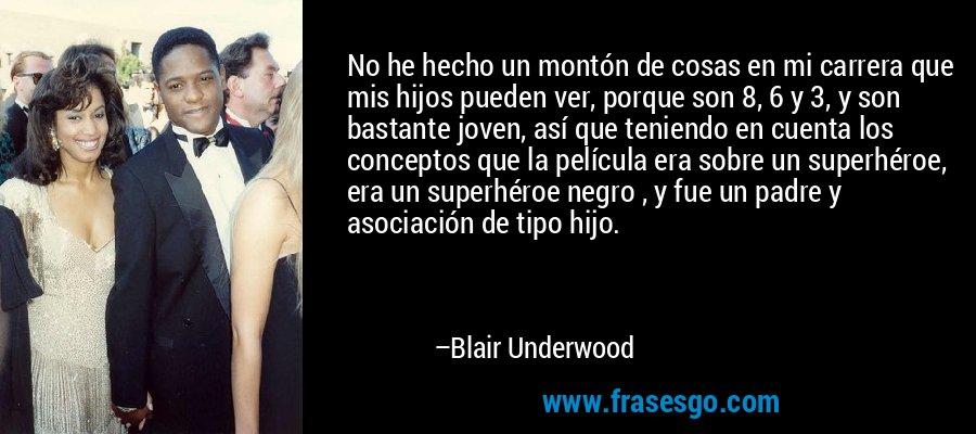 No he hecho un montón de cosas en mi carrera que mis hijos pueden ver, porque son 8, 6 y 3, y son bastante joven, así que teniendo en cuenta los conceptos que la película era sobre un superhéroe, era un superhéroe negro , y fue un padre y asociación de tipo hijo. – Blair Underwood