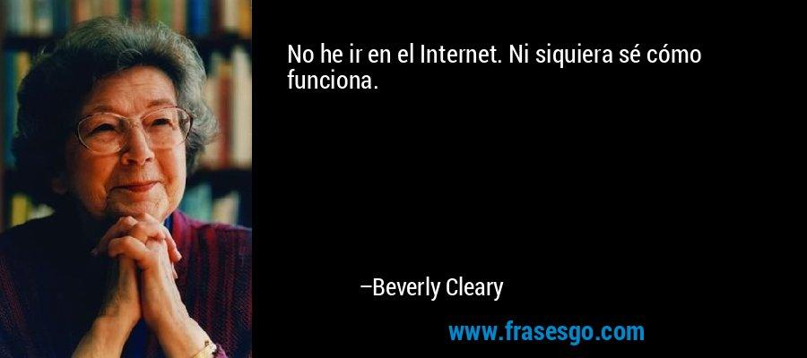 No he ir en el Internet. Ni siquiera sé cómo funciona. – Beverly Cleary