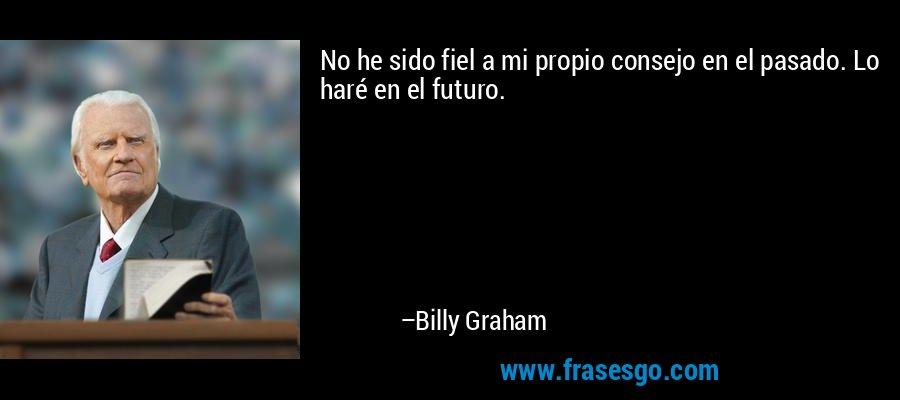 No he sido fiel a mi propio consejo en el pasado. Lo haré en el futuro. – Billy Graham