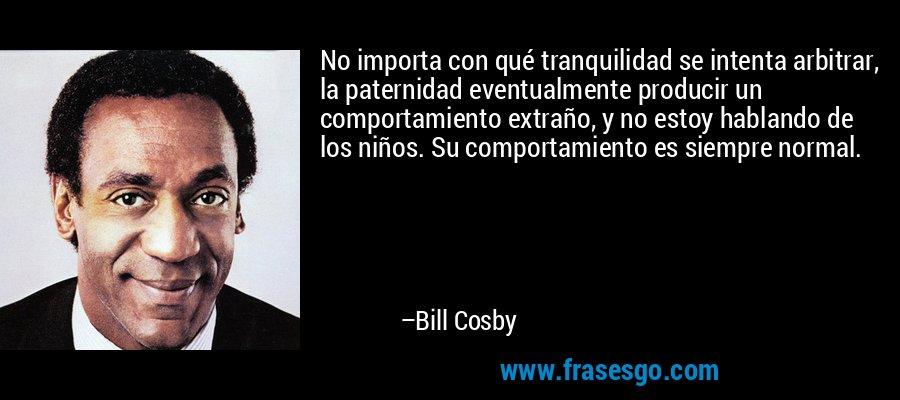 No importa con qué tranquilidad se intenta arbitrar, la paternidad eventualmente producir un comportamiento extraño, y no estoy hablando de los niños. Su comportamiento es siempre normal. – Bill Cosby