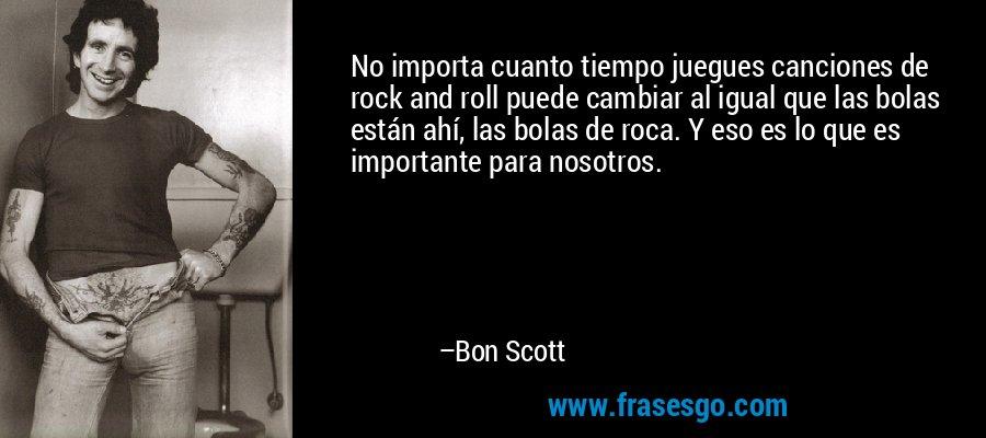 No importa cuanto tiempo juegues canciones de rock and roll puede cambiar al igual que las bolas están ahí, las bolas de roca. Y eso es lo que es importante para nosotros. – Bon Scott