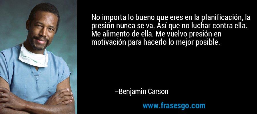 No importa lo bueno que eres en la planificación, la presión nunca se va. Así que no luchar contra ella. Me alimento de ella. Me vuelvo presión en motivación para hacerlo lo mejor posible. – Benjamin Carson