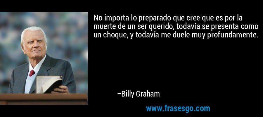 No importa lo preparado que cree que es por la muerte de un ser querido, todavía se presenta como un choque, y todavía me duele muy profundamente. – Billy Graham