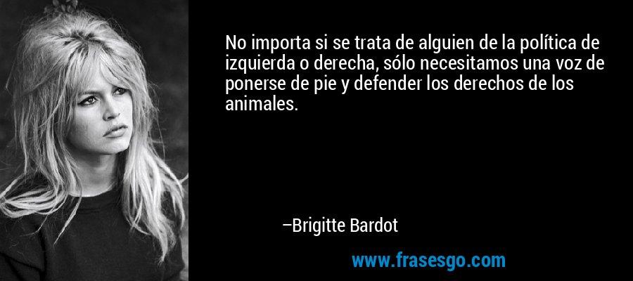No importa si se trata de alguien de la política de izquierda o derecha, sólo necesitamos una voz de ponerse de pie y defender los derechos de los animales. – Brigitte Bardot