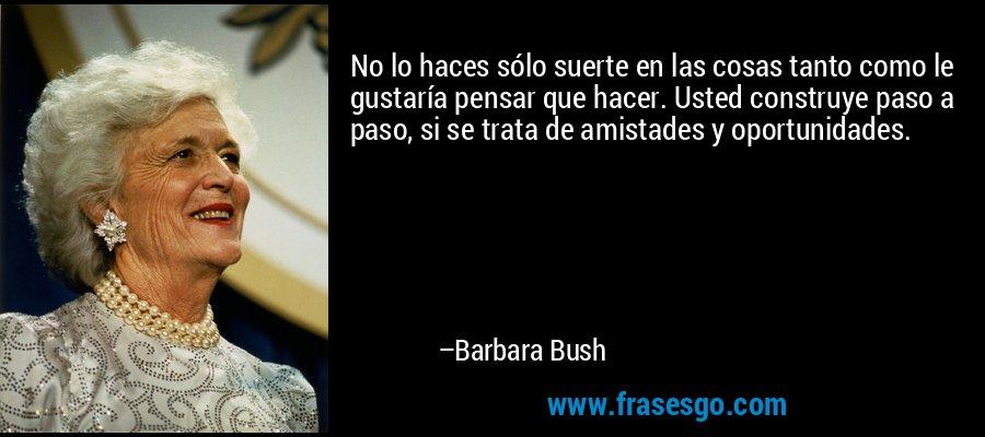 No lo haces sólo suerte en las cosas tanto como le gustaría pensar que hacer. Usted construye paso a paso, si se trata de amistades y oportunidades. – Barbara Bush