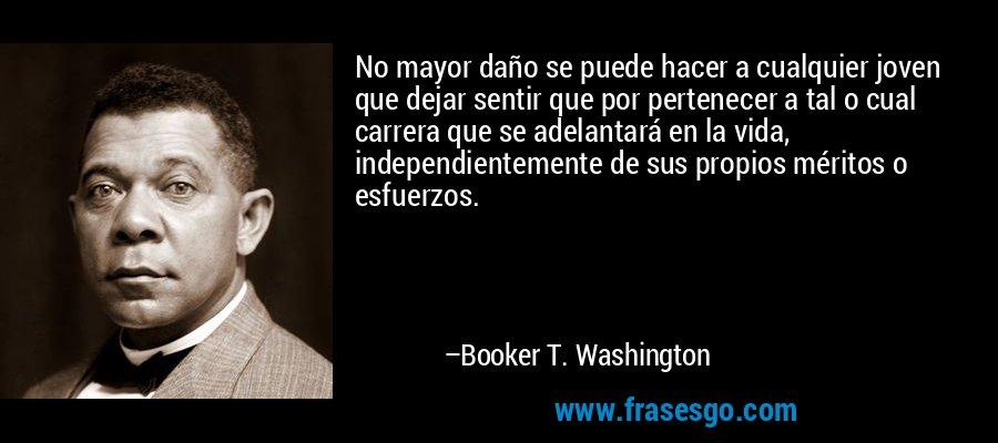 No mayor daño se puede hacer a cualquier joven que dejar sentir que por pertenecer a tal o cual carrera que se adelantará en la vida, independientemente de sus propios méritos o esfuerzos. – Booker T. Washington