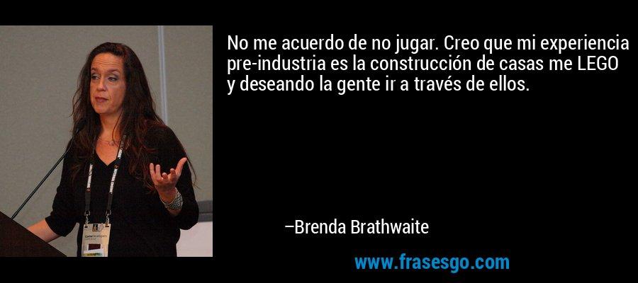 No me acuerdo de no jugar. Creo que mi experiencia pre-industria es la construcción de casas me LEGO y deseando la gente ir a través de ellos. – Brenda Brathwaite