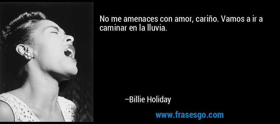 No me amenaces con amor, cariño. Vamos a ir a caminar en la lluvia. – Billie Holiday