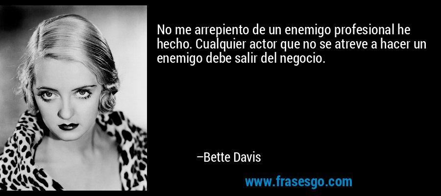 No me arrepiento de un enemigo profesional he hecho. Cualquier actor que no se atreve a hacer un enemigo debe salir del negocio. – Bette Davis