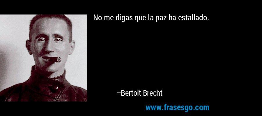 No me digas que la paz ha estallado. – Bertolt Brecht