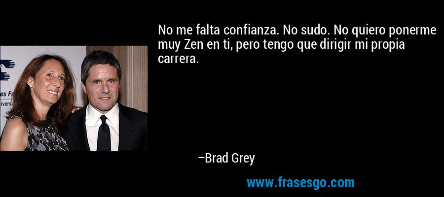 No me falta confianza. No sudo. No quiero ponerme muy Zen en ti, pero tengo que dirigir mi propia carrera. – Brad Grey