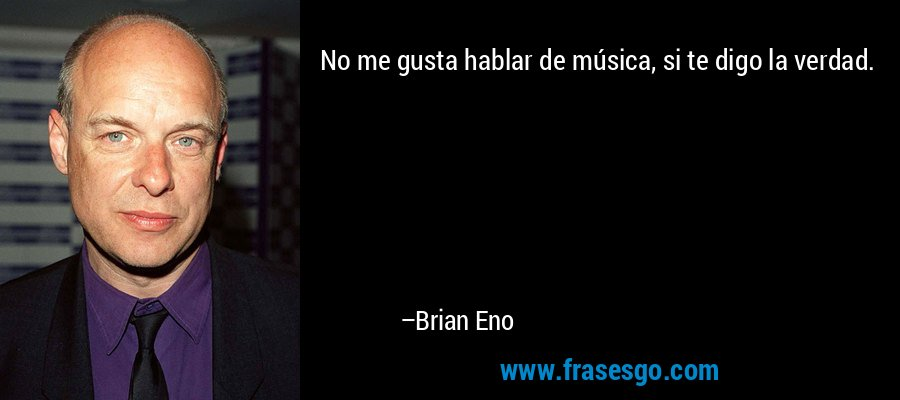 No me gusta hablar de música, si te digo la verdad. – Brian Eno