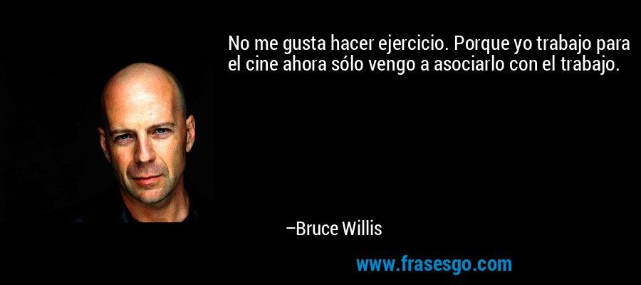 No me gusta hacer ejercicio. Porque yo trabajo para el cine ahora sólo vengo a asociarlo con el trabajo. – Bruce Willis