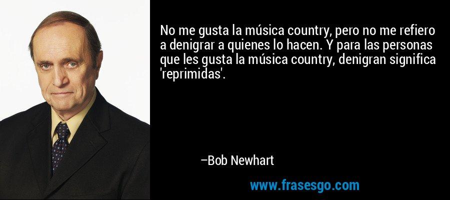 No me gusta la música country, pero no me refiero a denigrar a quienes lo hacen. Y para las personas que les gusta la música country, denigran significa 'reprimidas'. – Bob Newhart