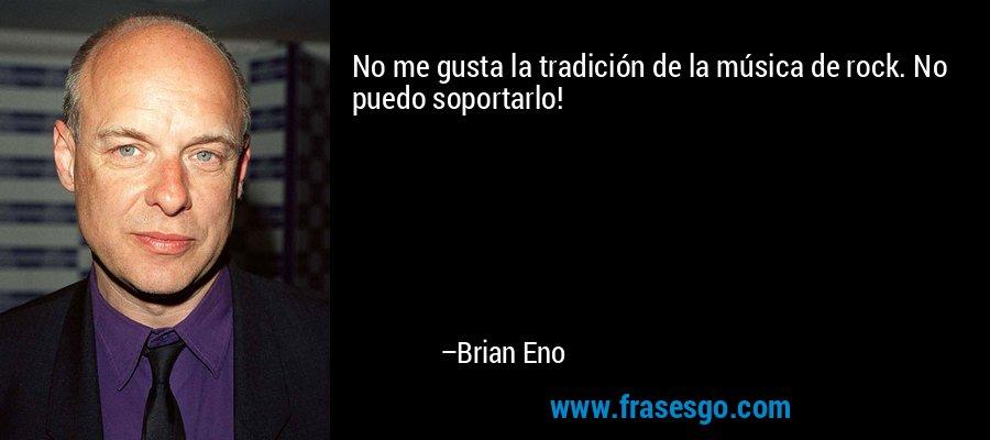 No me gusta la tradición de la música de rock. No puedo soportarlo! – Brian Eno