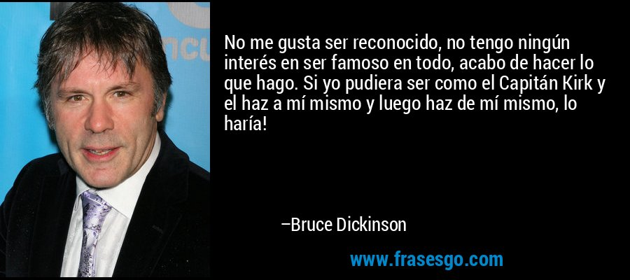 No me gusta ser reconocido, no tengo ningún interés en ser famoso en todo, acabo de hacer lo que hago. Si yo pudiera ser como el Capitán Kirk y el haz a mí mismo y luego haz de mí mismo, lo haría! – Bruce Dickinson