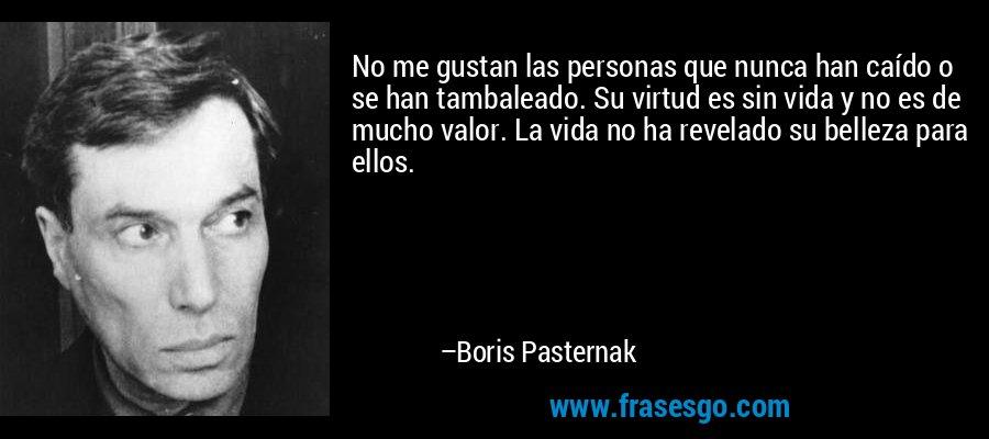 No me gustan las personas que nunca han caído o se han tambaleado. Su virtud es sin vida y no es de mucho valor. La vida no ha revelado su belleza para ellos. – Boris Pasternak