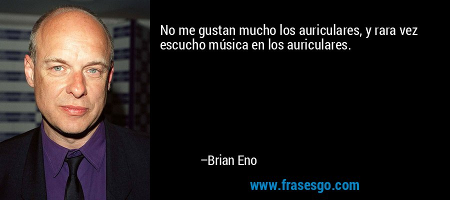 No me gustan mucho los auriculares, y rara vez escucho música en los auriculares. – Brian Eno